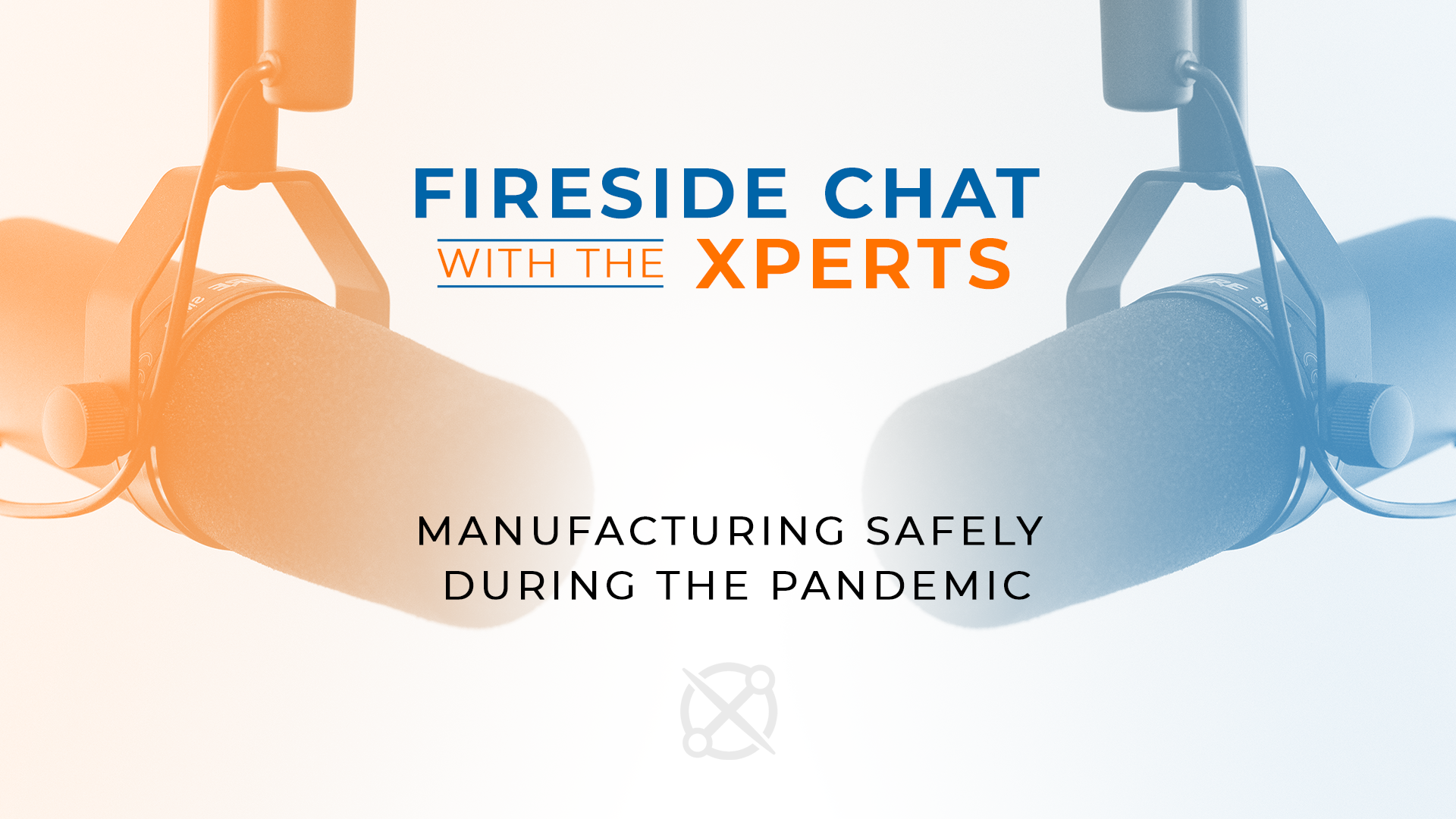 Fireside Chat with the Xperts: Manufacturing Safely during the Pandemic